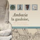 Ambacia, la gauloise : 100 objets racontent la ville antique d'Amboise : catalogue de l'exposition présentée à Amboise (Indre-et-Loire), Musée Hôtel Morin et église Saint-Florentin, du 17 juin au 17 septembre 2017 / sous la direction de Jean-Marie Laruaz |
