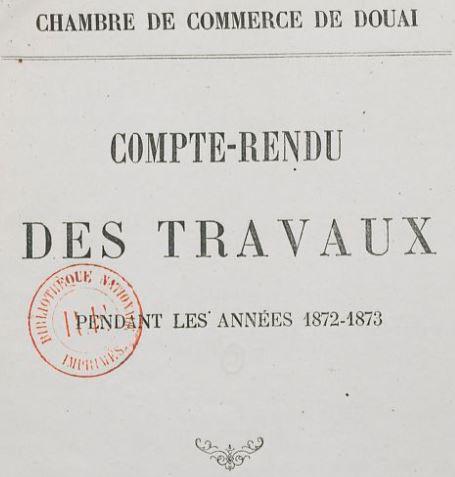 Photo (BnF / Gallica) de : Compte rendu des travaux. Chambre de commerce de Douai. Douai: Impr. de Dechrioté, [1872 ?-1874 ?]. ISSN 2022-7353.